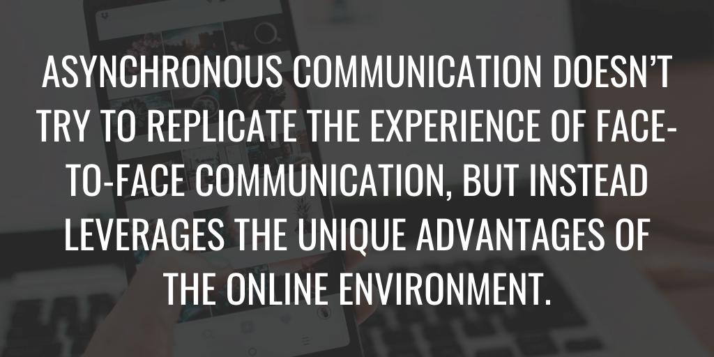 La comunicación asincrónica no intenta replicar la experiencia de la comunicación cara a cara, sino que aprovecha las ventajas únicas del entorno en línea.