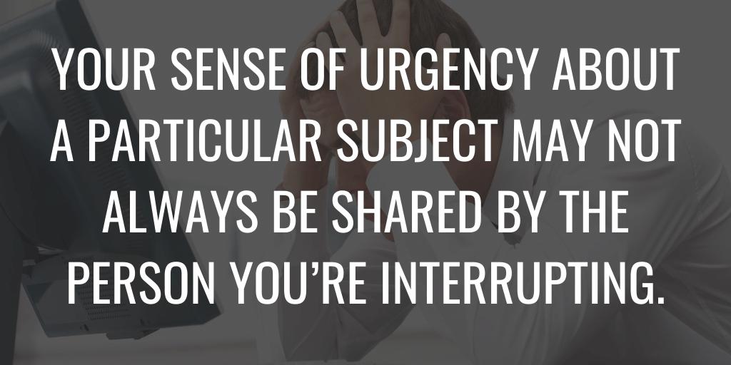 Es posible que la persona a la que interrumpa no siempre comparta su sentido de urgencia sobre un tema en particular.