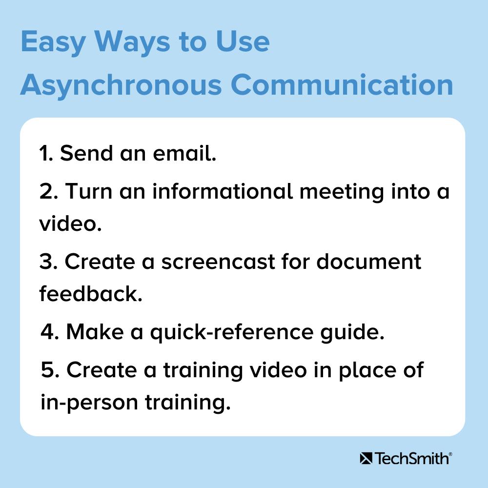 Maneras sencillas de utilizar la comunicación asincrónica 1. Envíe un correo electrónico 2. Convierta una reunión informativa en un video.  3. Cree un screencast para obtener comentarios sobre un documento.  4. Haga una guía de referencia rápida.  5. Cree un video de capacitación en lugar de la capacitación en persona.
